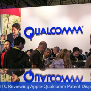 US ITC Reviewing Apple-Qualcomm Patent Dispute